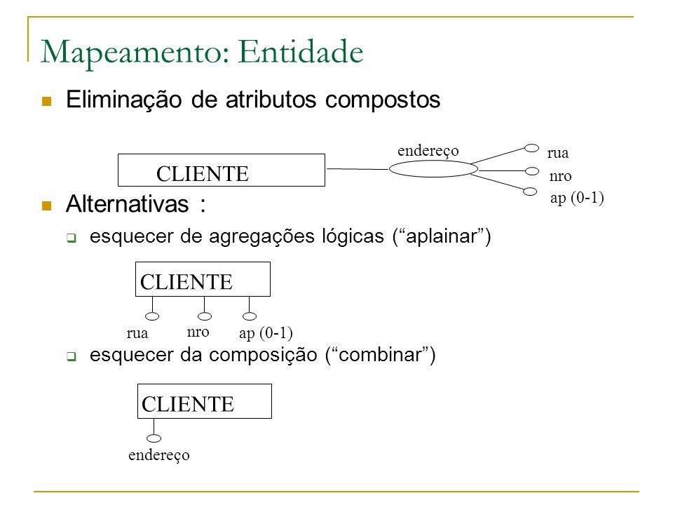 Mapeamento: Entidade Eliminação de atributos multivalorados Alternativas substituir por n atributos fixos desde que se saiba e possa limitar o valor de n criar uma nova Entidade, relacionada à Entidade original identificação da nova Entidade pode ser o próprio atributo, ou um identificador externo