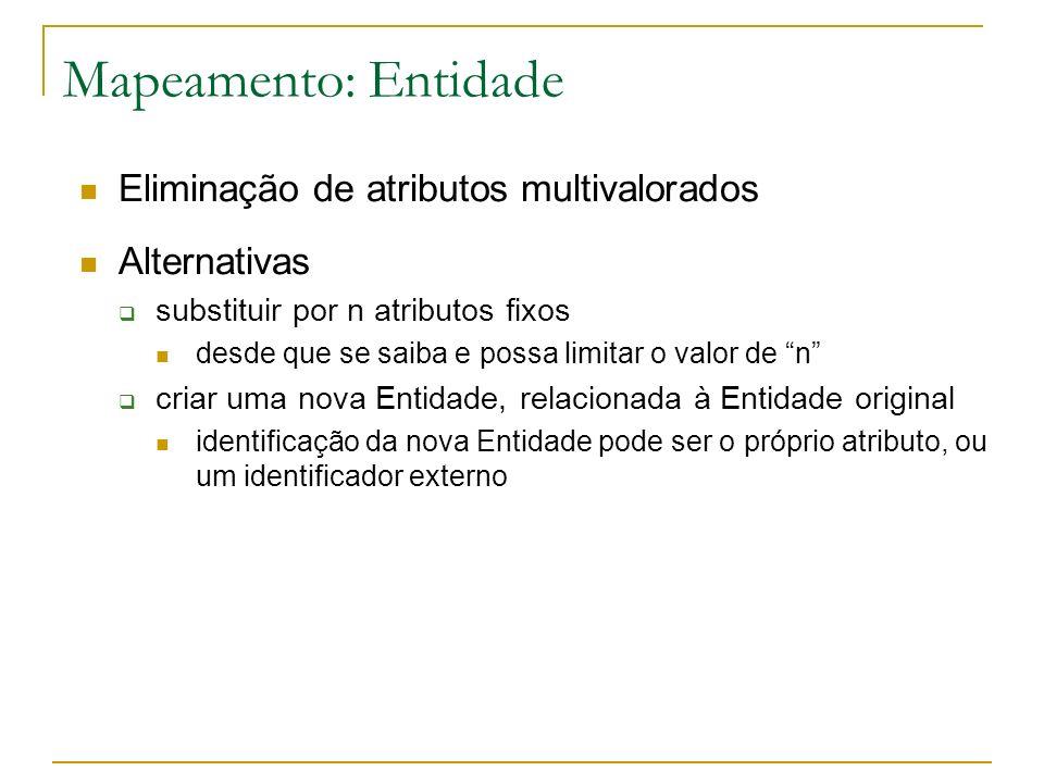 Mapeamento de relacionamento por Tabela Própria: Exemplo Create table cliente (cic char(11) not null primary key, nome varchar(60) not null); Create table video (codv number(3) not null primary key, titulo varchar(100) not null); Create table locacao (cic char(11) not null, codv number(3) not null, data date not null, valor number(4,2), Primary key(cic, nro, data), Foreign key cic references cliente, Foreign key codv references video); CLIENTE CICNome VIDEO CodvTitulo LOCACAO CodvDataCIC valor