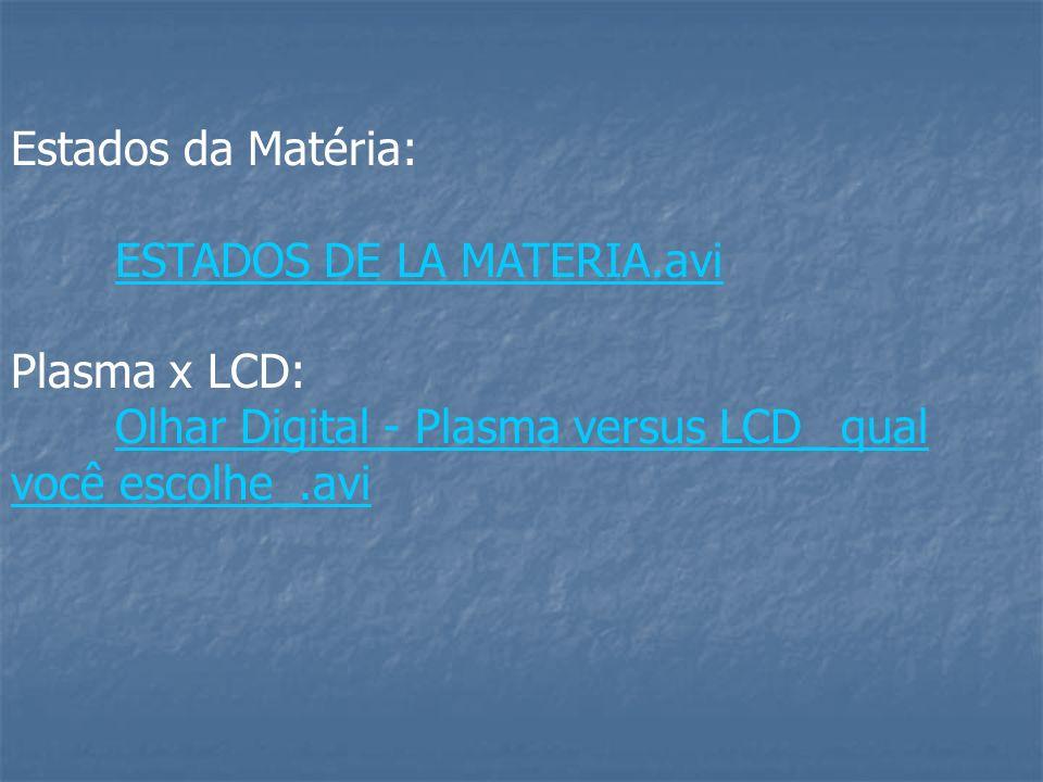 Estados da Matéria: ESTADOS DE LA MATERIA.avi Plasma x LCD: Olhar Digital - Plasma versus LCD_ qual você escolhe_.avi