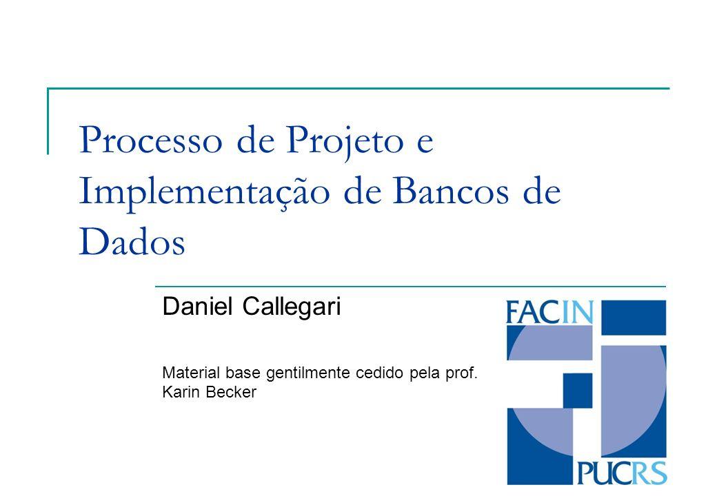 Processo de Projeto e Implementação de Bancos de Dados Daniel Callegari Material base gentilmente cedido pela prof. Karin Becker
