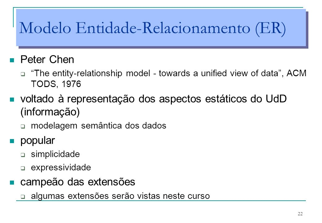 22 Modelo Entidade-Relacionamento (ER) Peter Chen The entity-relationship model - towards a unified view of data, ACM TODS, 1976 voltado à representaç