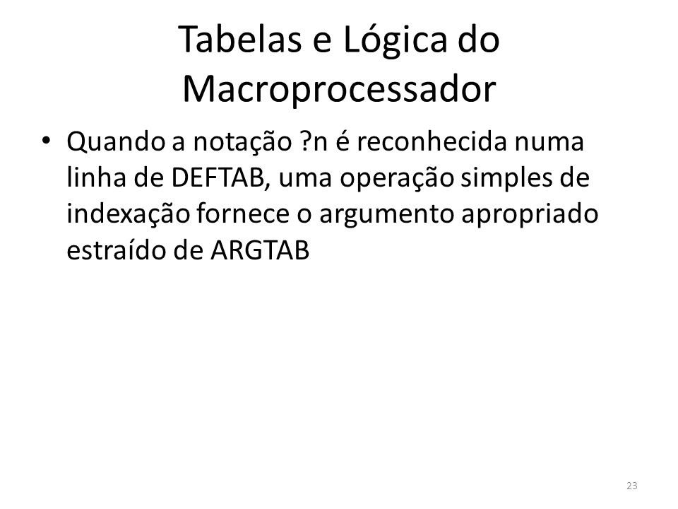 Tabelas e Lógica do Macroprocessador Quando a notação ?n é reconhecida numa linha de DEFTAB, uma operação simples de indexação fornece o argumento apr