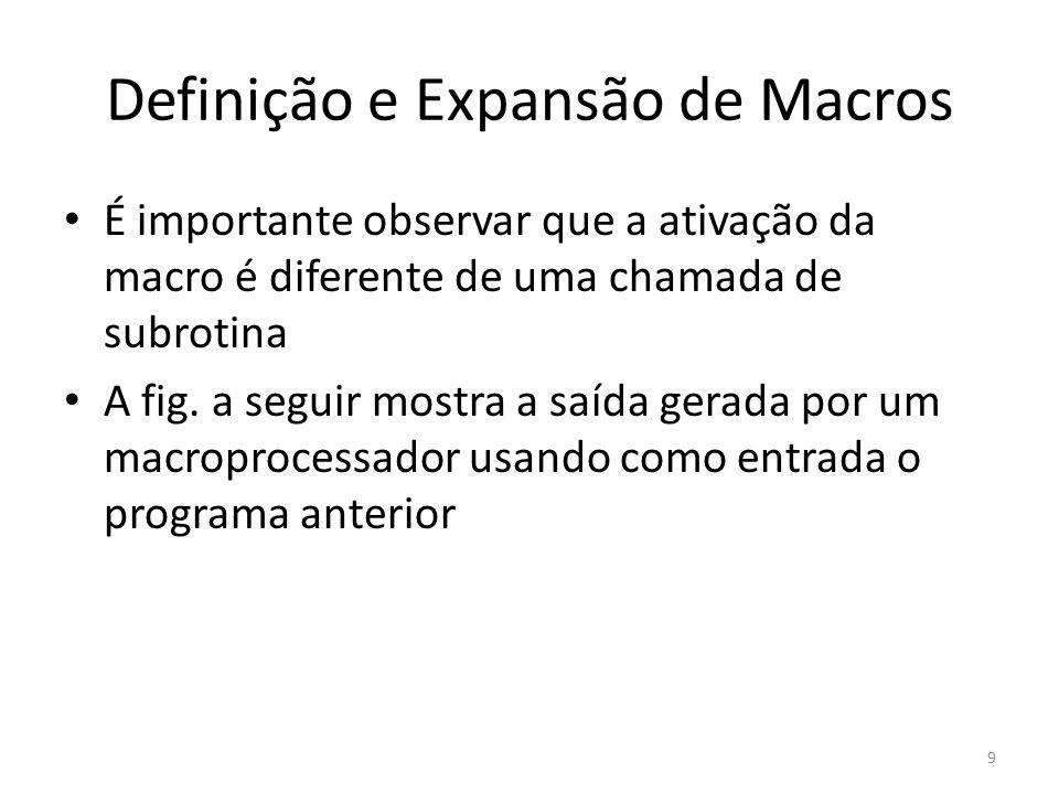 Definição e Expansão de Macros É importante observar que a ativação da macro é diferente de uma chamada de subrotina A fig. a seguir mostra a saída ge