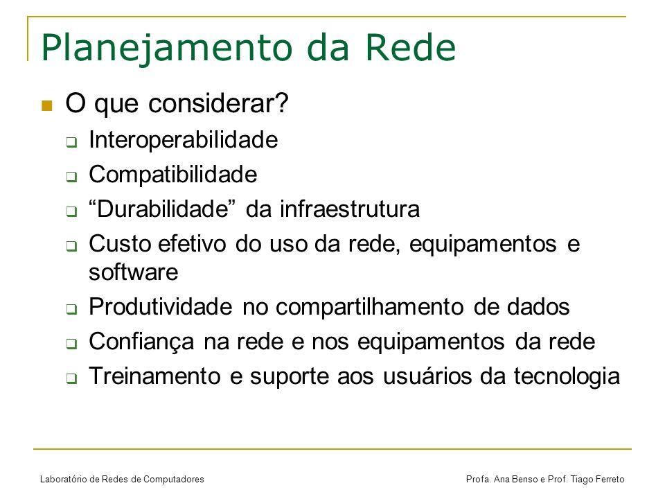 Laboratório de Redes de Computadores Profa. Ana Benso e Prof. Tiago Ferreto Planejamento da Rede O que considerar? Interoperabilidade Compatibilidade