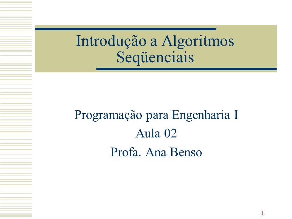 1 Introdução a Algoritmos Seqüenciais Programação para Engenharia I Aula 02 Profa. Ana Benso