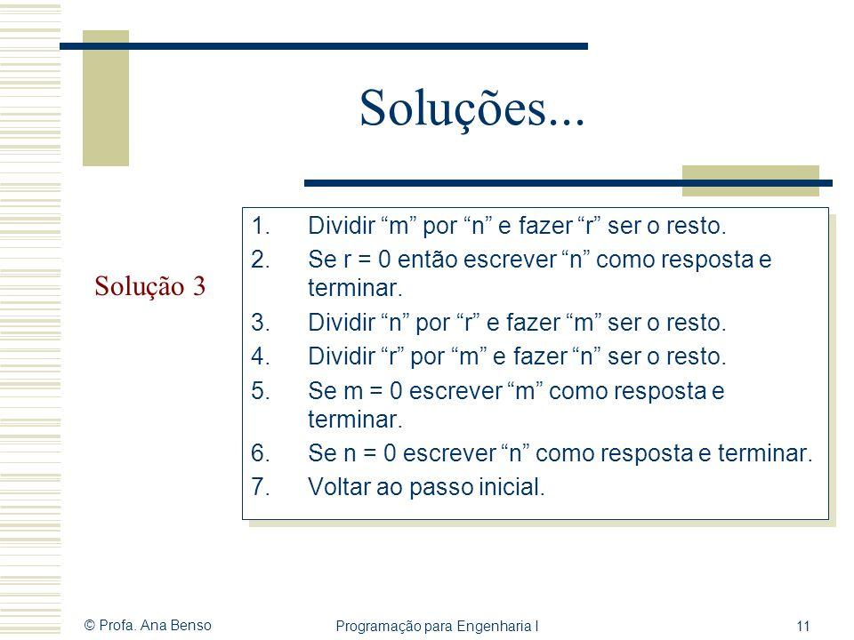 © Profa. Ana Benso Programação para Engenharia I11 Soluções... Solução 3 1.Dividir m por n e fazer r ser o resto. 2.Se r = 0 então escrever n como res