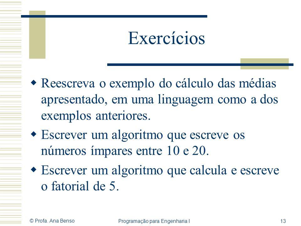 © Profa. Ana Benso Programação para Engenharia I13 Exercícios Reescreva o exemplo do cálculo das médias apresentado, em uma linguagem como a dos exemp