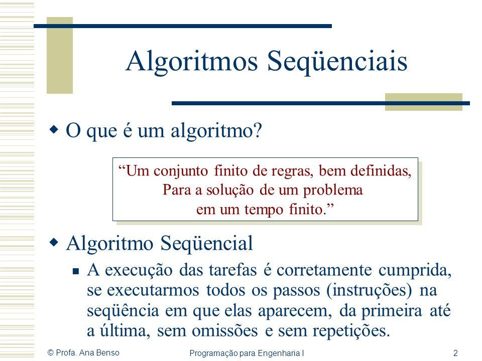 © Profa. Ana Benso Programação para Engenharia I2 Algoritmos Seqüenciais O que é um algoritmo? Algoritmo Seqüencial A execução das tarefas é corretame