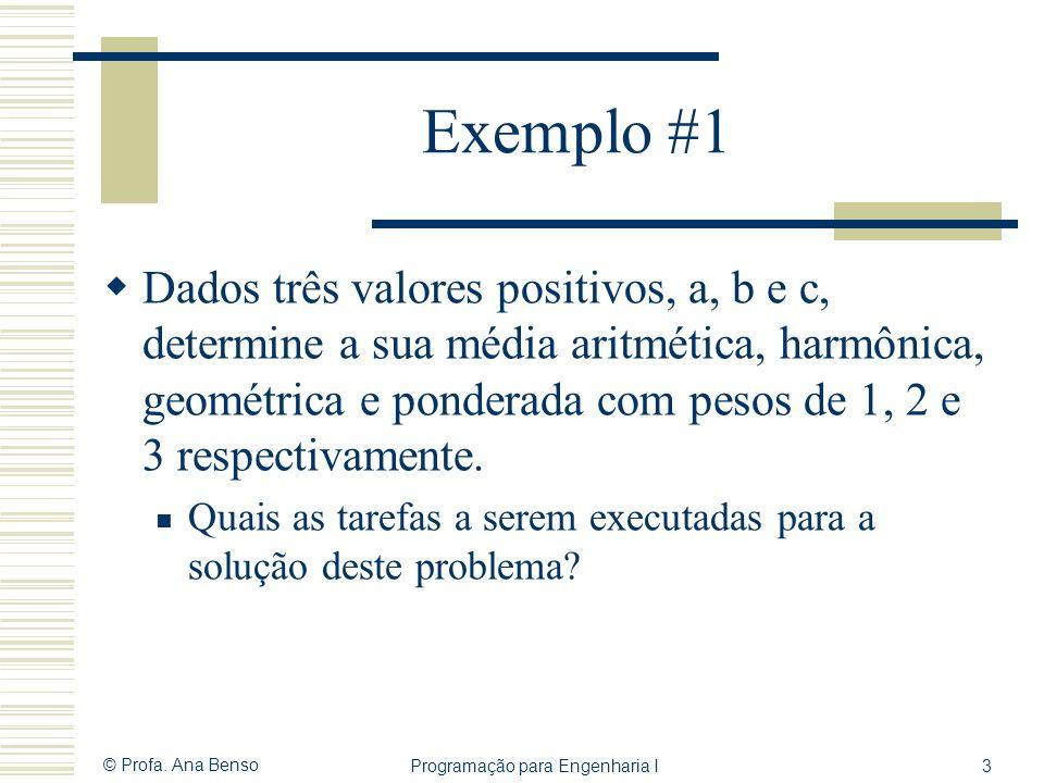 © Profa. Ana Benso Programação para Engenharia I3 Exemplo #1 Dados três valores positivos, a, b e c, determine a sua média aritmética, harmônica, geom