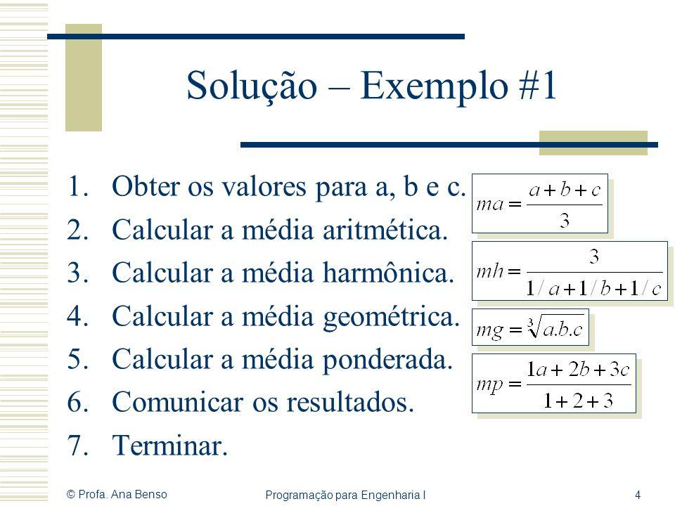 © Profa. Ana Benso Programação para Engenharia I4 Solução – Exemplo #1 1.Obter os valores para a, b e c. 2.Calcular a média aritmética. 3.Calcular a m