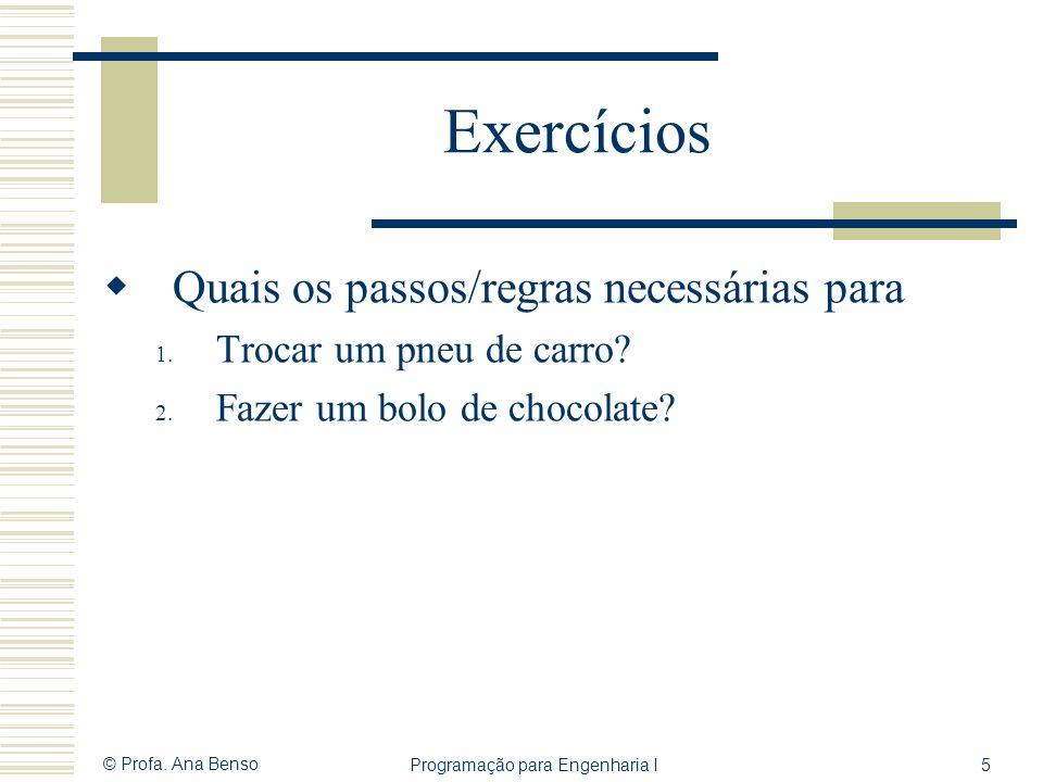 © Profa. Ana Benso Programação para Engenharia I5 Exercícios Quais os passos/regras necessárias para 1. Trocar um pneu de carro? 2. Fazer um bolo de c