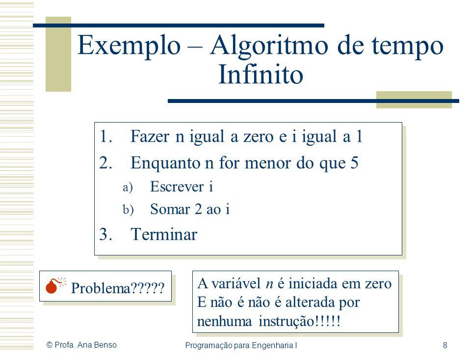 © Profa. Ana Benso Programação para Engenharia I8 Exemplo – Algoritmo de tempo Infinito 1.Fazer n igual a zero e i igual a 1 2.Enquanto n for menor do