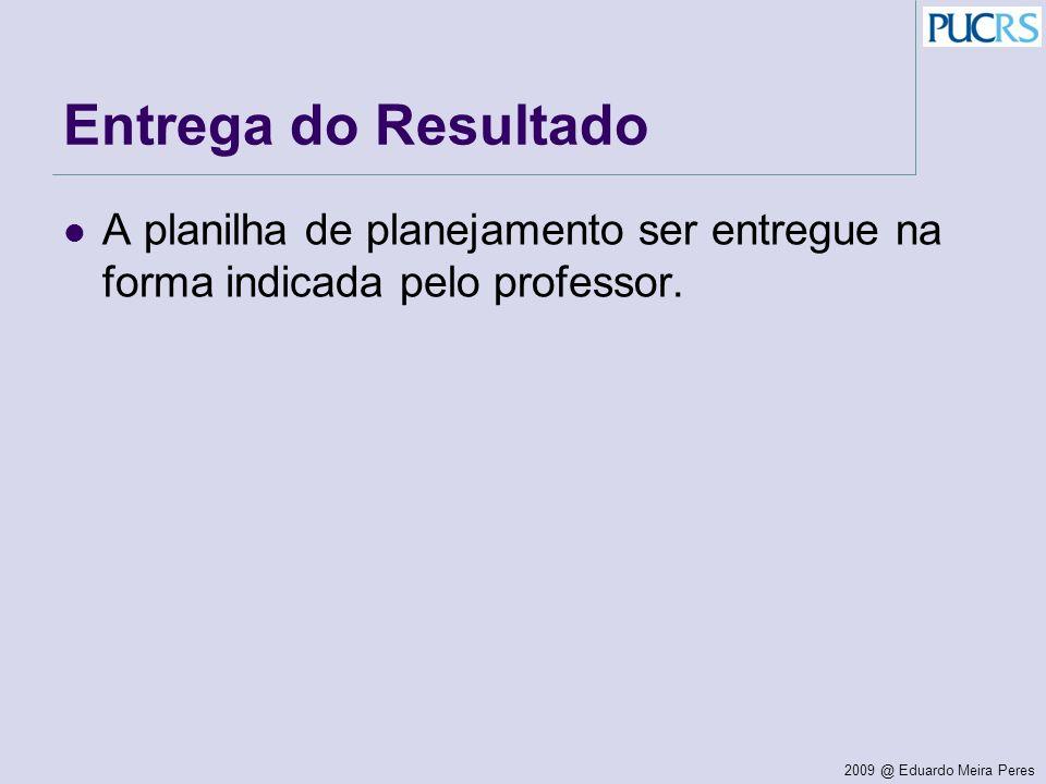 2009 @ Eduardo Meira Peres Entrega do Resultado A planilha de planejamento ser entregue na forma indicada pelo professor.