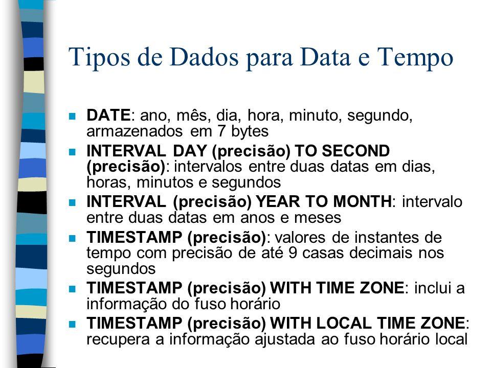 Tipos de Dados para Data e Tempo n DATE: ano, mês, dia, hora, minuto, segundo, armazenados em 7 bytes n INTERVAL DAY (precisão) TO SECOND (precisão):
