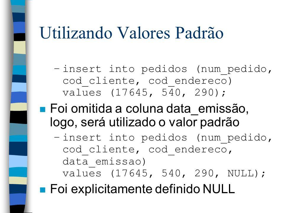 Utilizando Valores Padrão –insert into pedidos (num_pedido, cod_cliente, cod_endereco) values (17645, 540, 290); n Foi omitida a coluna data_emissão,