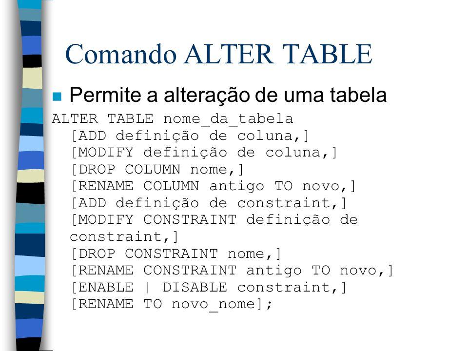 Comando ALTER TABLE n Permite a alteração de uma tabela ALTER TABLE nome_da_tabela [ADD definição de coluna,] [MODIFY definição de coluna,] [DROP COLU