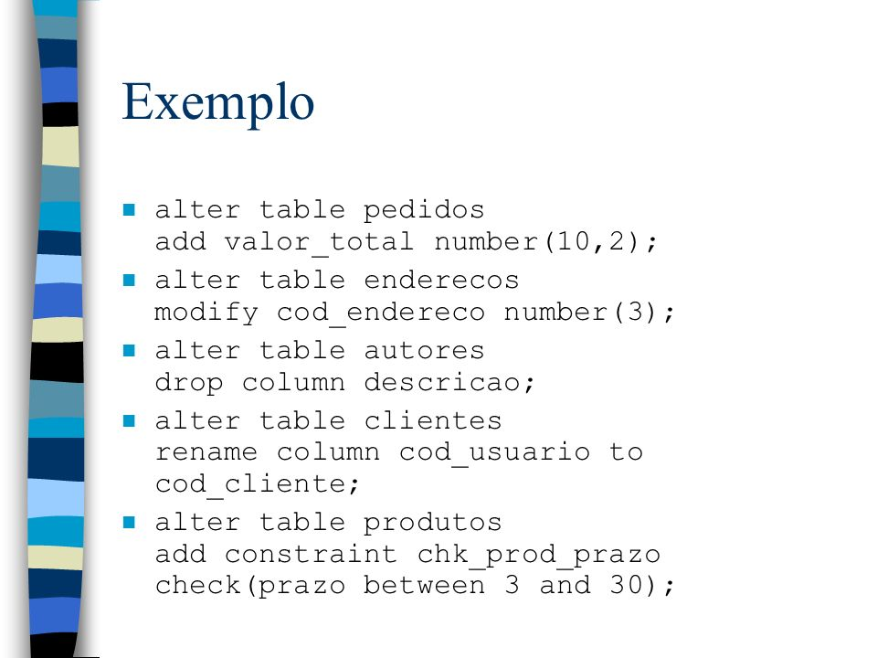 Exemplo n alter table pedidos add valor_total number(10,2); n alter table enderecos modify cod_endereco number(3); n alter table autores drop column d