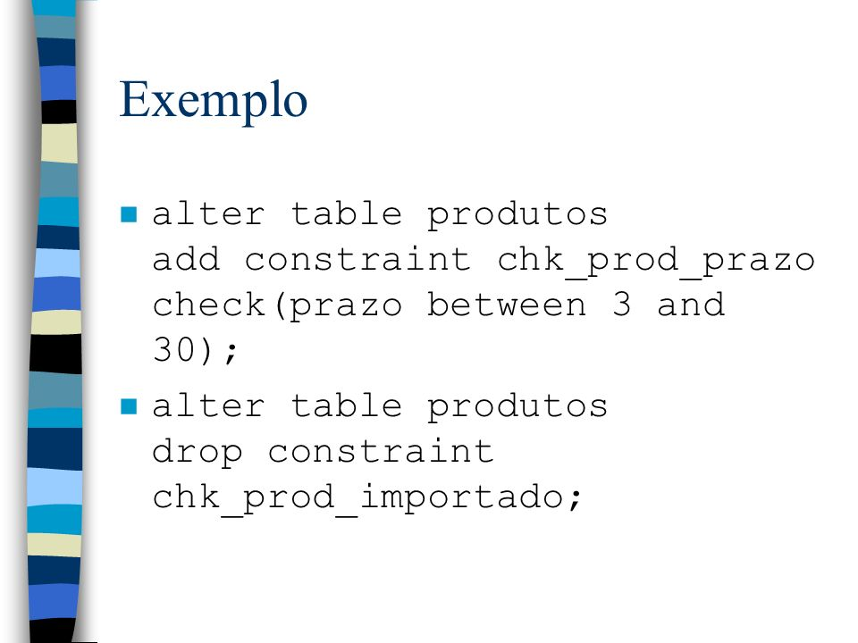 Exemplo n alter table produtos add constraint chk_prod_prazo check(prazo between 3 and 30); n alter table produtos drop constraint chk_prod_importado;
