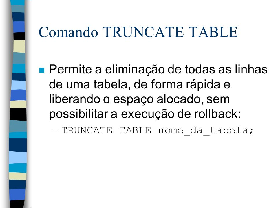 Comando TRUNCATE TABLE n Permite a eliminação de todas as linhas de uma tabela, de forma rápida e liberando o espaço alocado, sem possibilitar a execu