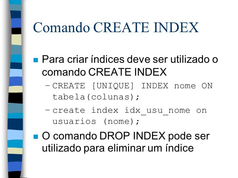 Comando CREATE INDEX n Para criar índices deve ser utilizado o comando CREATE INDEX –CREATE [UNIQUE] INDEX nome ON tabela(colunas); –create index idx_