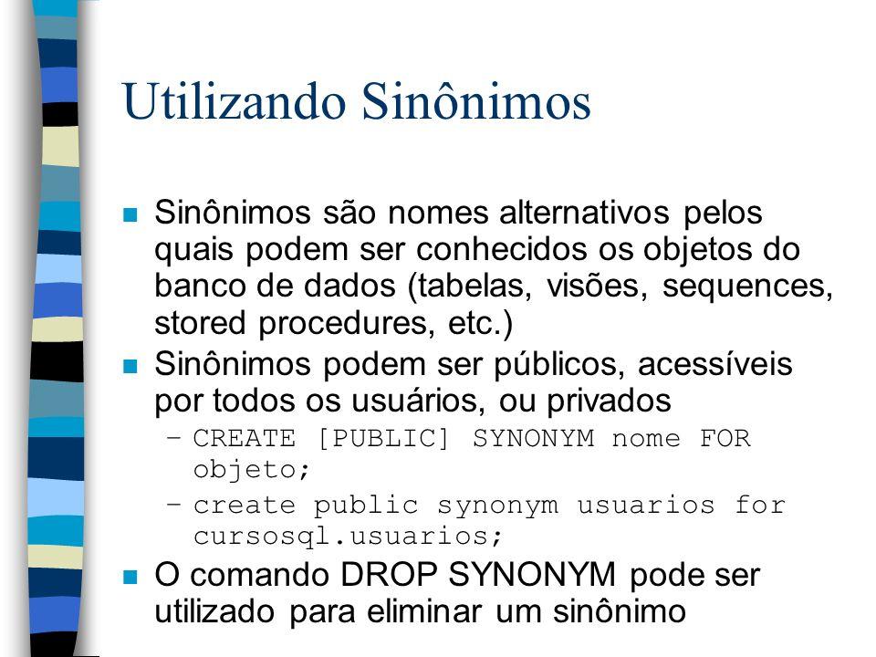 Utilizando Sinônimos n Sinônimos são nomes alternativos pelos quais podem ser conhecidos os objetos do banco de dados (tabelas, visões, sequences, sto