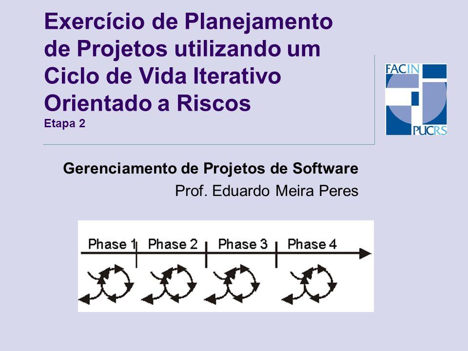 Exercício de Planejamento de Projetos utilizando um Ciclo de Vida Iterativo Orientado a Riscos Etapa 2 Gerenciamento de Projetos de Software Prof. Edu