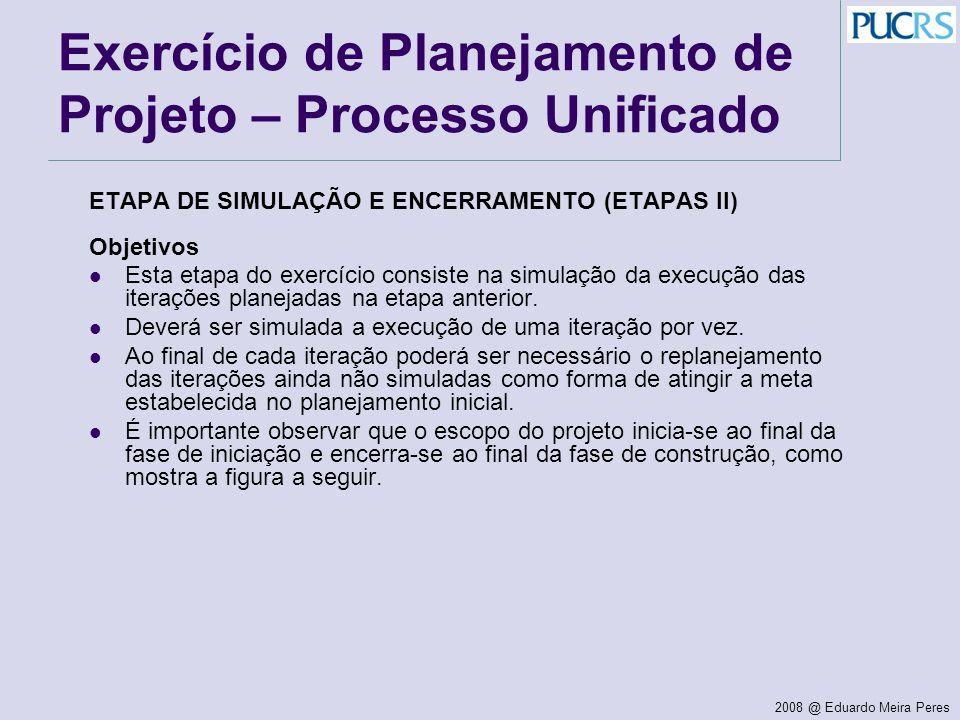 2008 @ Eduardo Meira Peres Exercício de Planejamento de Projeto – Processo Unificado ETAPA DE SIMULAÇÃO E ENCERRAMENTO (ETAPAS II) Objetivos Esta etap