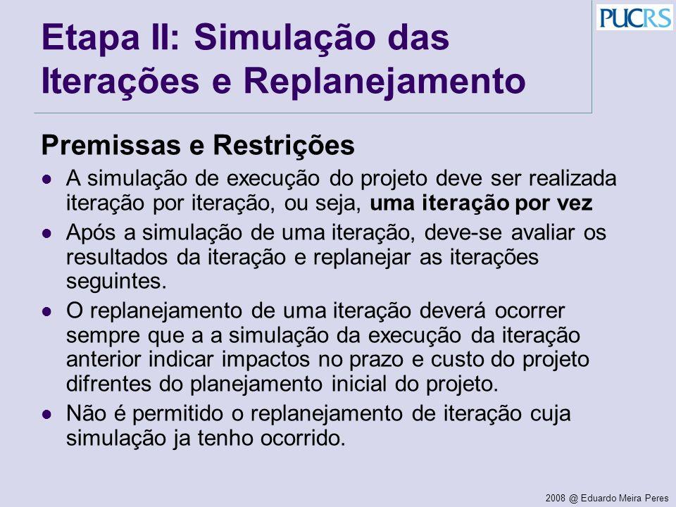 2008 @ Eduardo Meira Peres Etapa II: Simulação das Iterações e Replanejamento Premissas e Restrições A simulação de execução do projeto deve ser reali