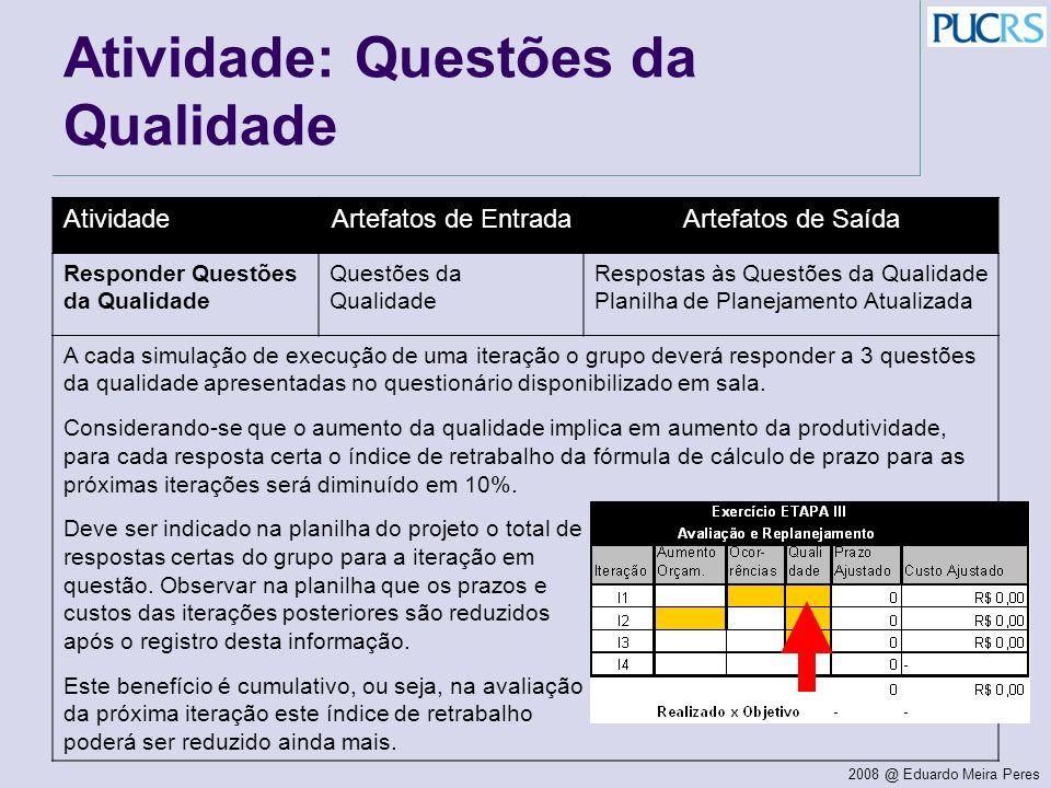 2008 @ Eduardo Meira Peres Atividade: Questões da Qualidade AtividadeArtefatos de EntradaArtefatos de Saída Responder Questões da Qualidade Questões d