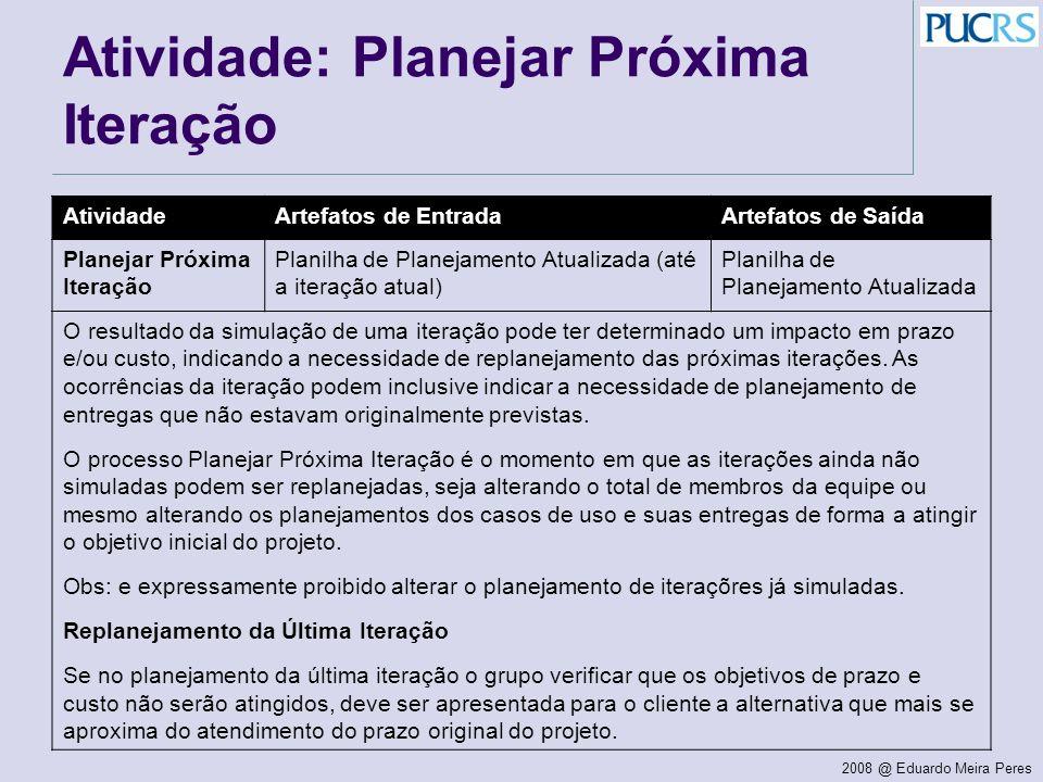 2008 @ Eduardo Meira Peres Atividade: Planejar Próxima Iteração AtividadeArtefatos de EntradaArtefatos de Saída Planejar Próxima Iteração Planilha de