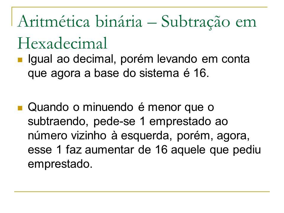 Aritmética binária – Subtração em Hexadecimal Igual ao decimal, porém levando em conta que agora a base do sistema é 16. Quando o minuendo é menor que