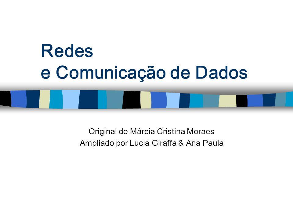 Redes e Comunicação de Dados Original de Márcia Cristina Moraes Ampliado por Lucia Giraffa & Ana Paula