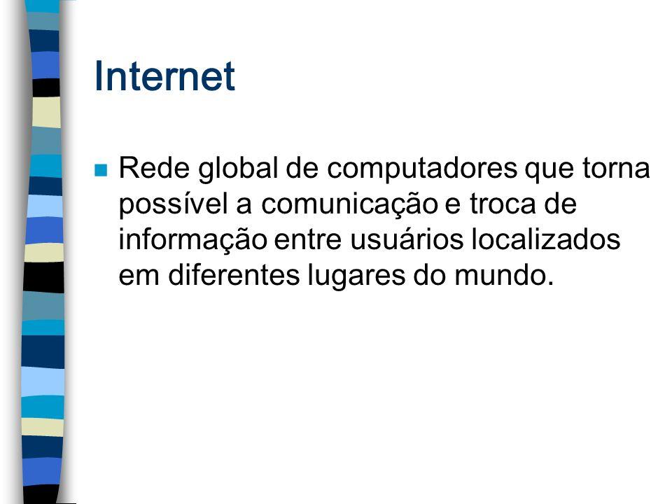 Internet n Rede global de computadores que torna possível a comunicação e troca de informação entre usuários localizados em diferentes lugares do mund