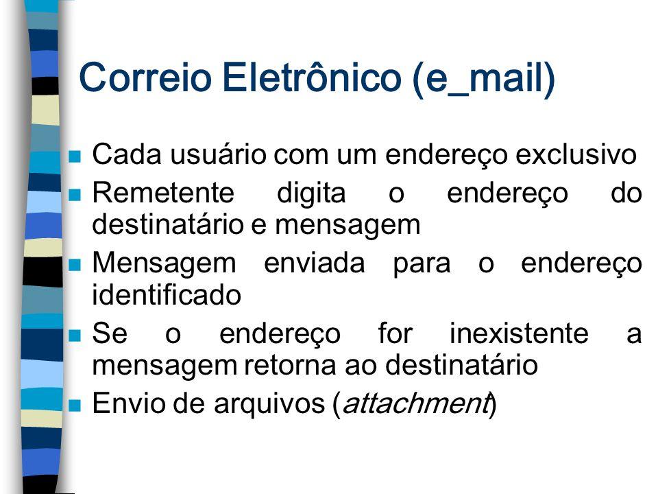 Correio Eletrônico (e_mail) n Cada usuário com um endereço exclusivo n Remetente digita o endereço do destinatário e mensagem n Mensagem enviada para