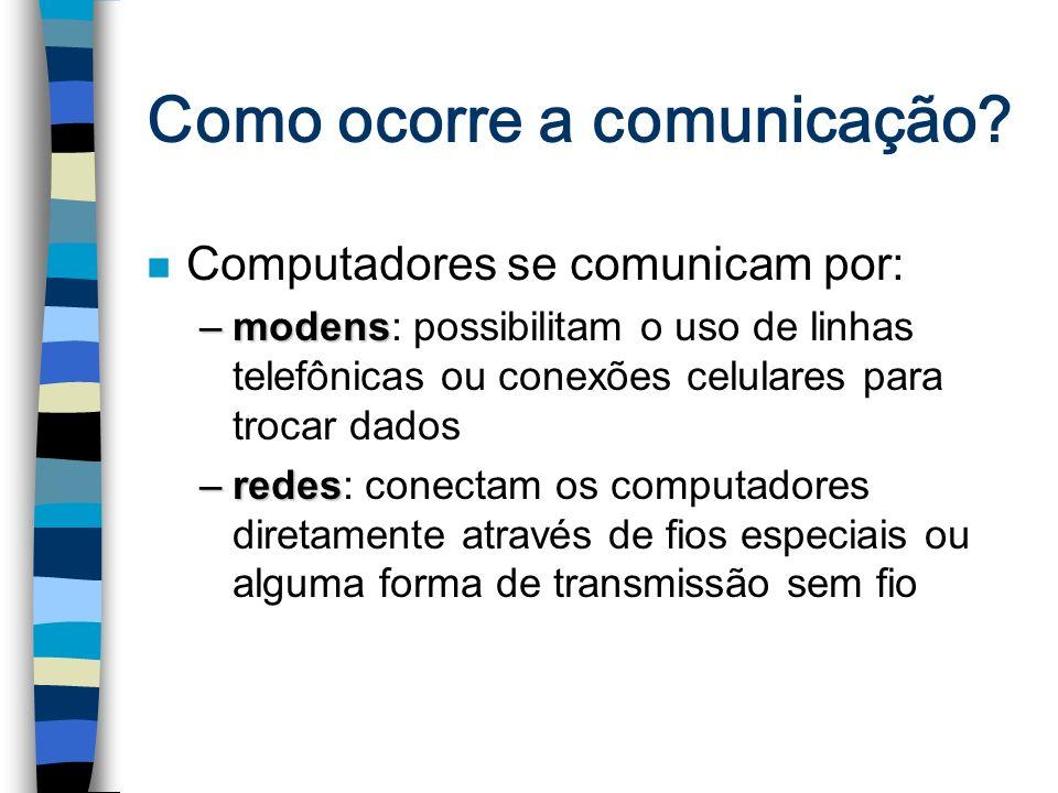 Como ocorre a comunicação? n Computadores se comunicam por: –modens –modens: possibilitam o uso de linhas telefônicas ou conexões celulares para troca