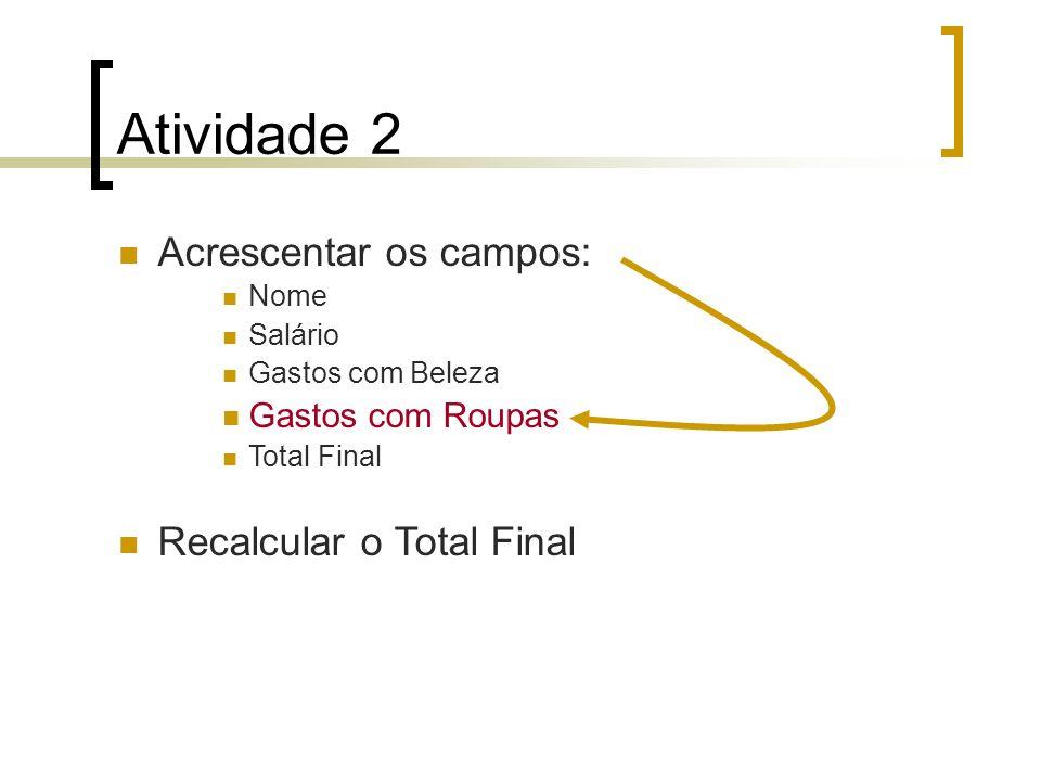 Atividade 2 Acrescentar os campos: Nome Salário Gastos com Beleza Gastos com Roupas Total Final Recalcular o Total Final