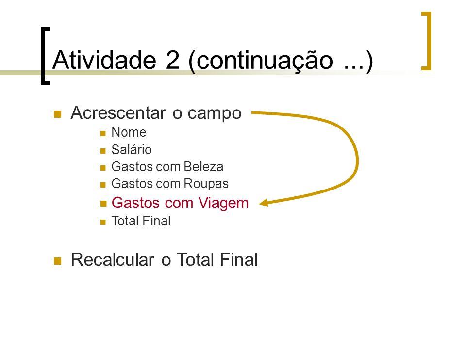 Atividade 2 (continuação...) Acrescentar o campo Nome Salário Gastos com Beleza Gastos com Roupas Gastos com Viagem Total Final Recalcular o Total Final