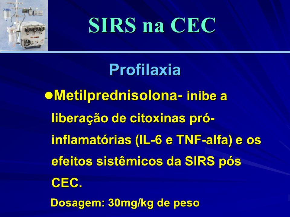 Profilaxia Metilprednisolona- inibe a liberação de citoxinas pró- inflamatórias (IL-6 e TNF-alfa) e os efeitos sistêmicos da SIRS pós CEC. Metilpredni