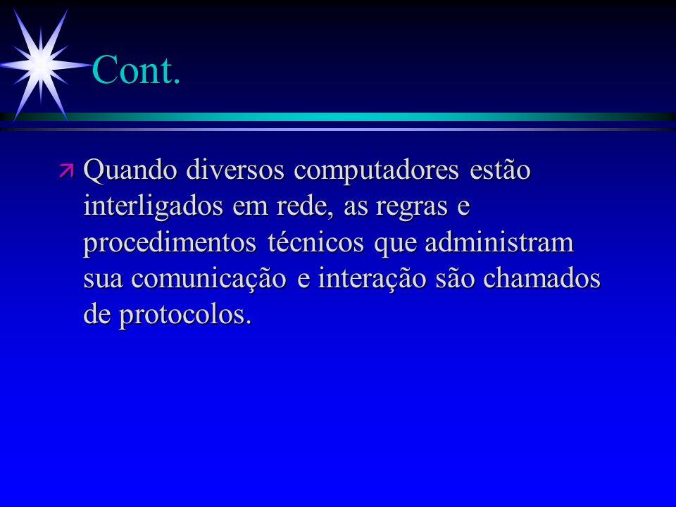Cont. ä Quando diversos computadores estão interligados em rede, as regras e procedimentos técnicos que administram sua comunicação e interação são ch