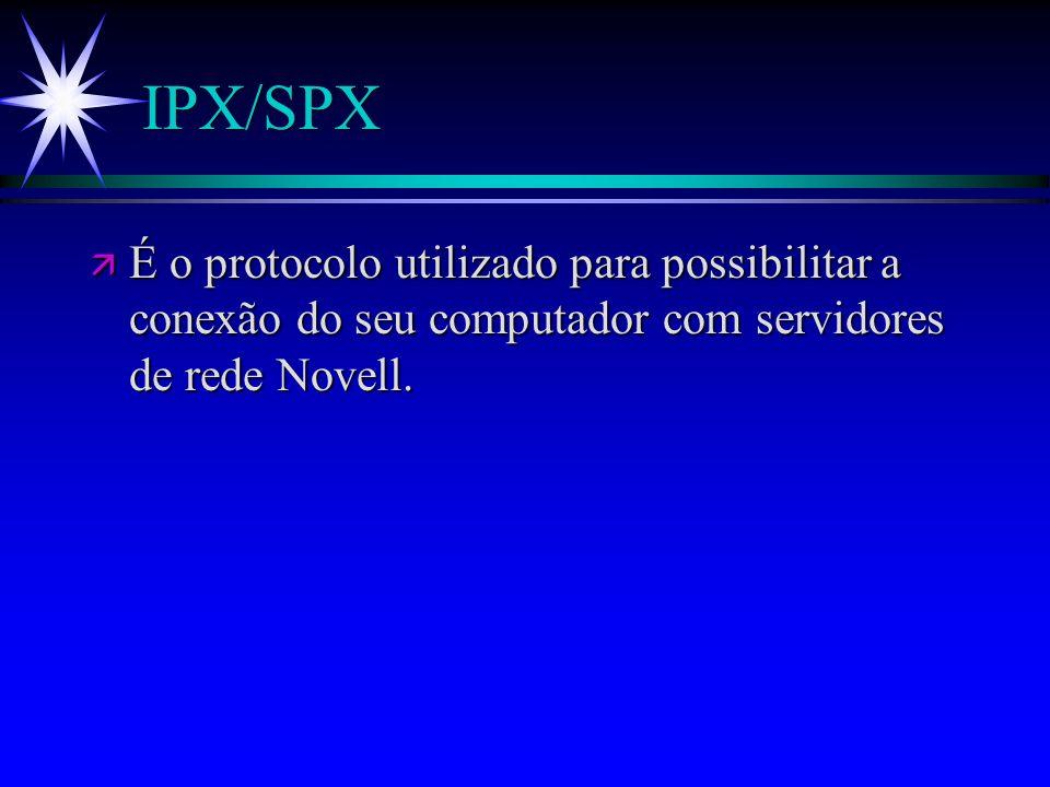 IPX/SPX ä É o protocolo utilizado para possibilitar a conexão do seu computador com servidores de rede Novell.