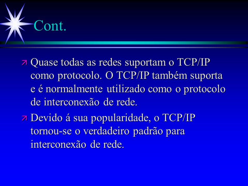 Cont. ä Quase todas as redes suportam o TCP/IP como protocolo. O TCP/IP também suporta e é normalmente utilizado como o protocolo de interconexão de r