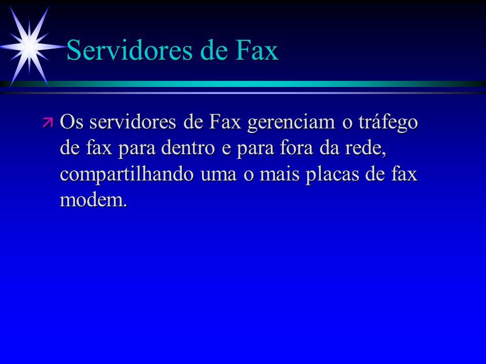 Servidores de Fax ä Os servidores de Fax gerenciam o tráfego de fax para dentro e para fora da rede, compartilhando uma o mais placas de fax modem.