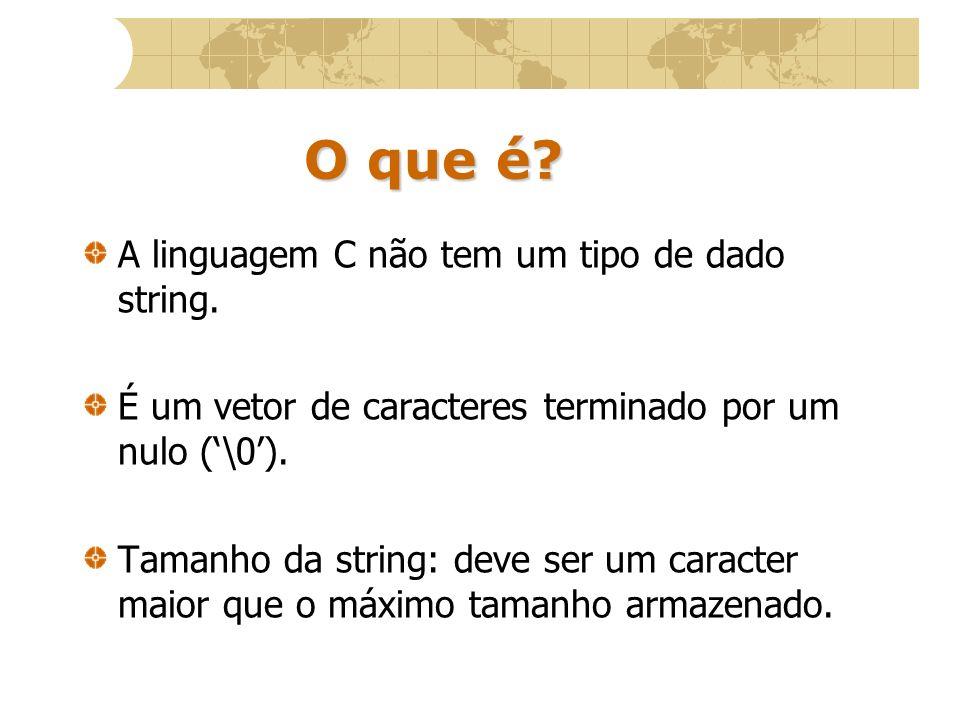 O que é? A linguagem C não tem um tipo de dado string. É um vetor de caracteres terminado por um nulo (\0). Tamanho da string: deve ser um caracter ma