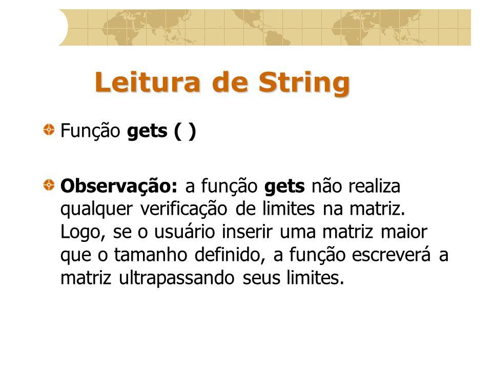 Leitura de String Função gets ( ) Observação: a função gets não realiza qualquer verificação de limites na matriz. Logo, se o usuário inserir uma matr