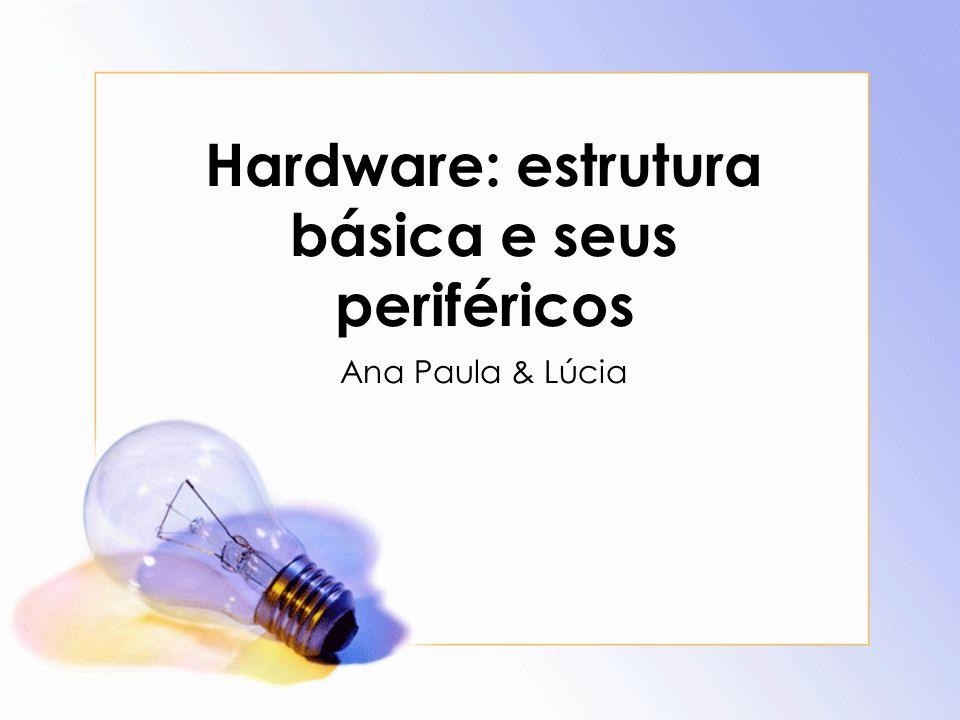 Hardware: estrutura básica e seus periféricos Ana Paula & Lúcia