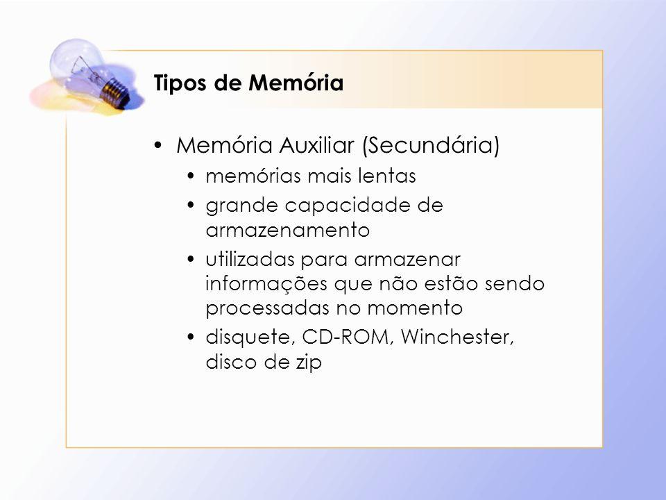 Tipos de Memória Memória Auxiliar (Secundária) memórias mais lentas grande capacidade de armazenamento utilizadas para armazenar informações que não e