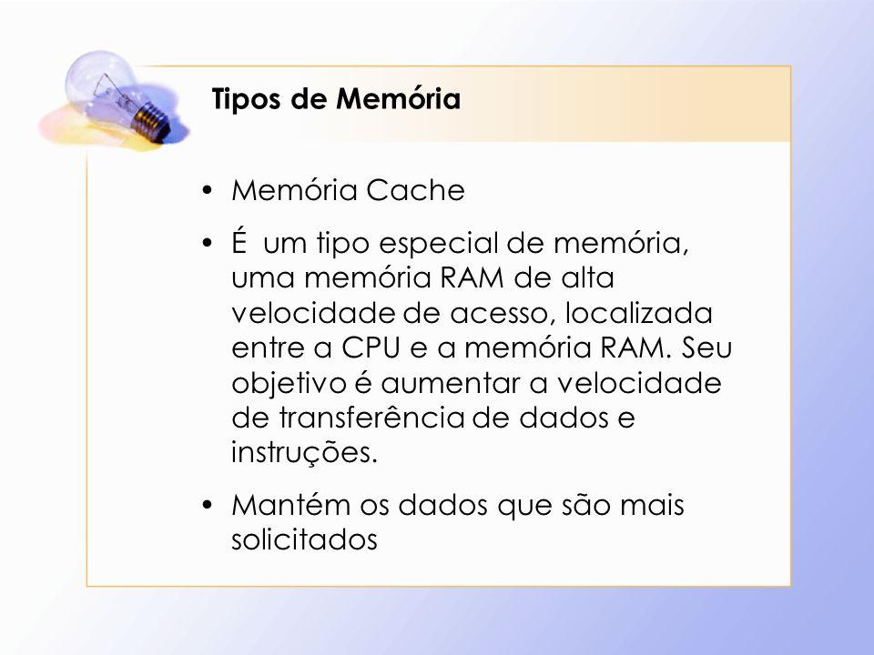Tipos de Memória Memória Cache É um tipo especial de memória, uma memória RAM de alta velocidade de acesso, localizada entre a CPU e a memória RAM. Se