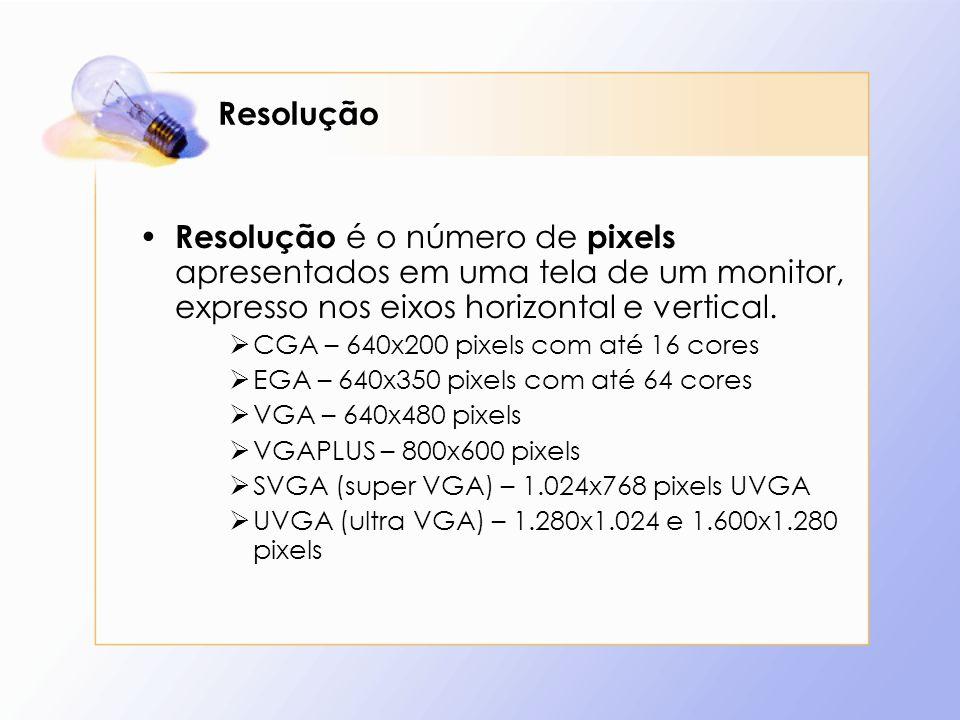 Resolução Resolução é o número de pixels apresentados em uma tela de um monitor, expresso nos eixos horizontal e vertical. CGA – 640x200 pixels com at