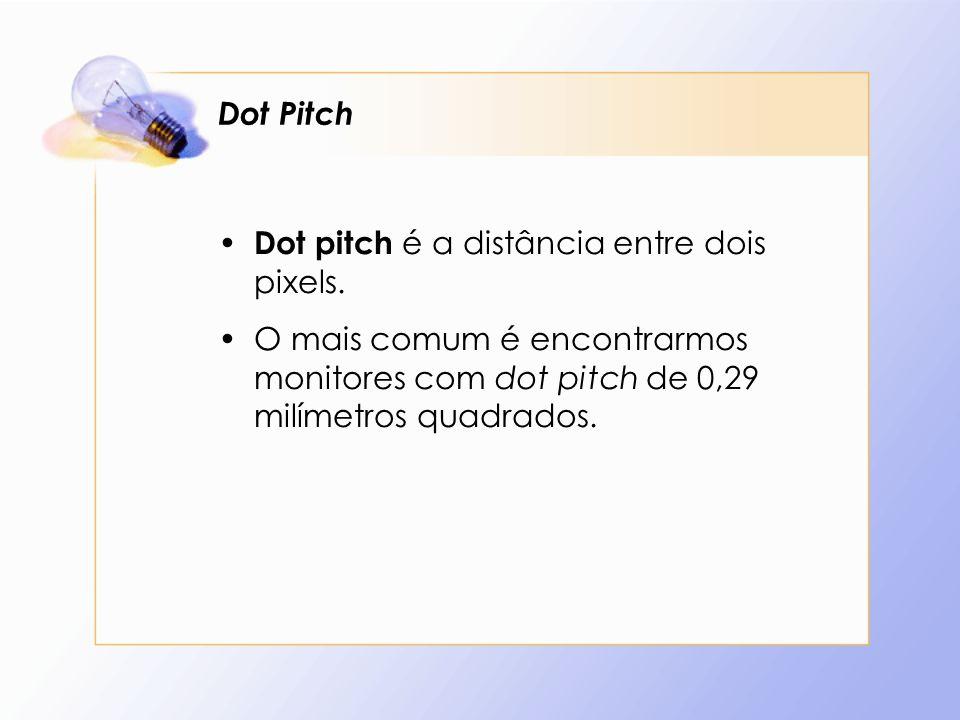 Dot Pitch Dot pitch é a distância entre dois pixels. O mais comum é encontrarmos monitores com dot pitch de 0,29 milímetros quadrados.