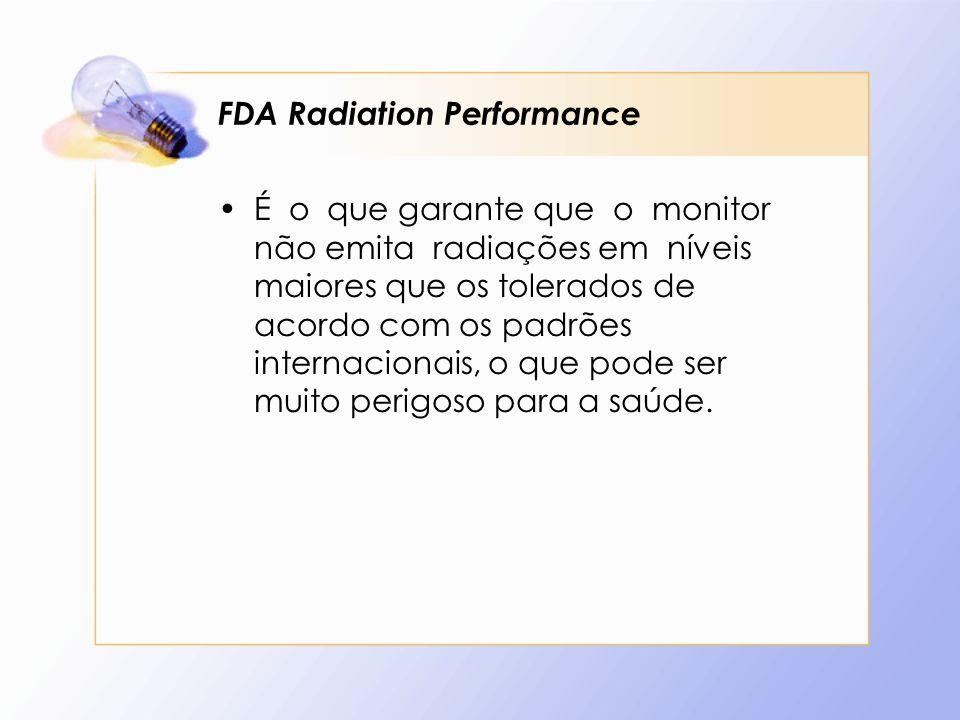 FDA Radiation Performance É o que garante que o monitor não emita radiações em níveis maiores que os tolerados de acordo com os padrões internacionais